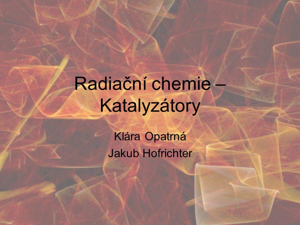 Radiační chemie – Katalyzátory Klára Opatrná Jakub Hofrichter