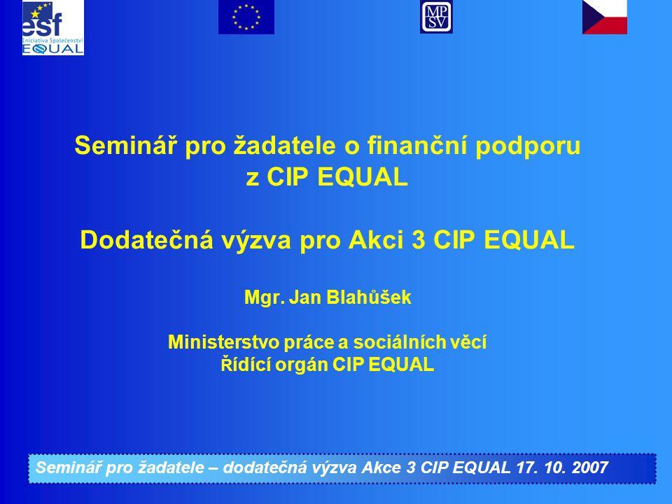 Seminář pro žadatele – dodatečná výzva Akce 3 CIP EQUAL 17. 10. 2007 Seminář pro žadatele o finanční podporu z CIP EQUAL Dodatečná výzva pro Akci 3 CI