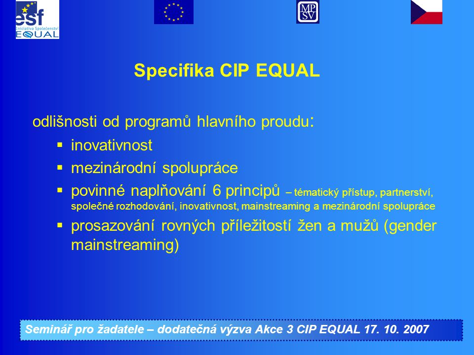 Seminář pro žadatele – dodatečná výzva Akce 3 CIP EQUAL 17. 10. 2007 Specifika CIP EQUAL odlišnosti od programů hlavního proudu :  inovativnost  mez