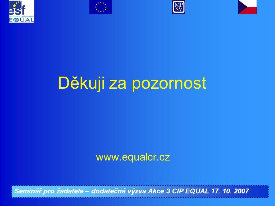 Seminář pro žadatele – dodatečná výzva Akce 3 CIP EQUAL 17. 10. 2007 www.equalcr.cz Děkuji za pozornost