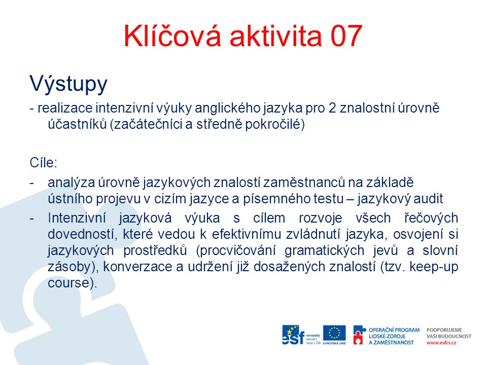 Klíčová aktivita 07 Výstupy - realizace intenzivní výuky anglického jazyka pro 2 znalostní úrovně účastníků (začátečníci a středně pokročilé) Cíle: -a