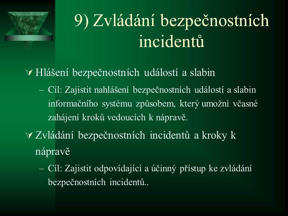 9) Zvládání bezpečnostních incidentů  Hlášení bezpečnostních událostí a slabin –Cíl: Zajistit nahlášení bezpečnostních událostí a slabin informačního