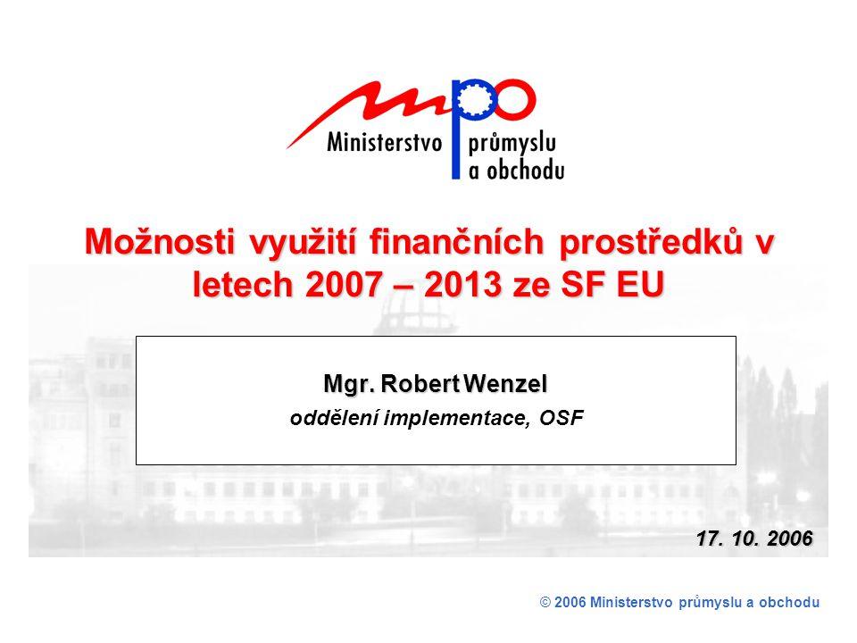 Mgr. Robert Wenzel oddělení implementace, OSF © 2006 Ministerstvo průmyslu a obchodu Možnosti využití finančních prostředků v letech 2007 – 2013 ze SF