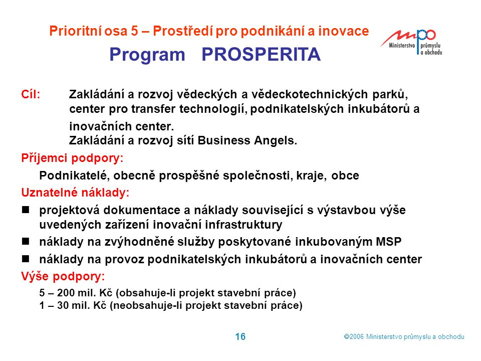  2006  Ministerstvo průmyslu a obchodu 16 Prioritní osa 5 – Prostředí pro podnikání a inovace Program PROSPERITA Cíl: Zakládání a rozvoj vědeckých