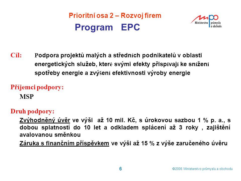  2006  Ministerstvo průmyslu a obchodu 6 Prioritní osa 2 – Rozvoj firem Program EPC Cíl: P odpora projektů malých a středn í ch podnikatelů v oblas