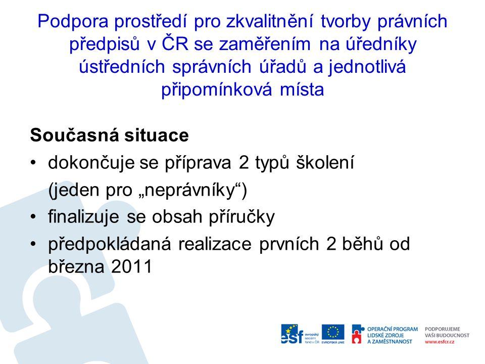 """Podpora prostředí pro zkvalitnění tvorby právních předpisů v ČR se zaměřením na úředníky ústředních správních úřadů a jednotlivá připomínková místa Současná situace dokončuje se příprava 2 typů školení (jeden pro """"neprávníky ) finalizuje se obsah příručky předpokládaná realizace prvních 2 běhů od března 2011"""