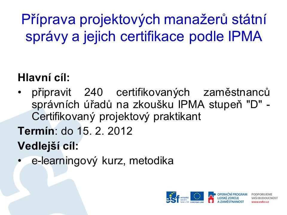 Příprava projektových manažerů státní správy a jejich certifikace podle IPMA Hlavní cíl: připravit 240 certifikovaných zaměstnanců správních úřadů na zkoušku IPMA stupeň D - Certifikovaný projektový praktikant Termín: do 15.