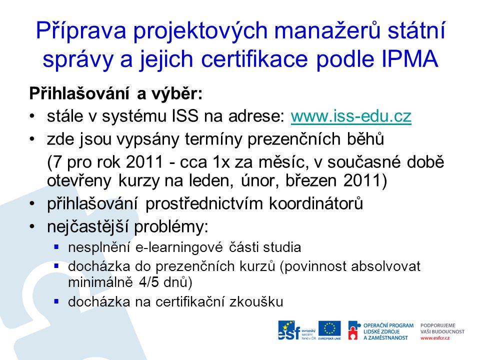 Příprava projektových manažerů státní správy a jejich certifikace podle IPMA Přihlašování a výběr: stále v systému ISS na adrese: www.iss-edu.czwww.iss-edu.cz zde jsou vypsány termíny prezenčních běhů (7 pro rok 2011 - cca 1x za měsíc, v současné době otevřeny kurzy na leden, únor, březen 2011) přihlašování prostřednictvím koordinátorů nejčastější problémy:  nesplnění e-learningové části studia  docházka do prezenčních kurzů (povinnost absolvovat minimálně 4/5 dnů)  docházka na certifikační zkoušku