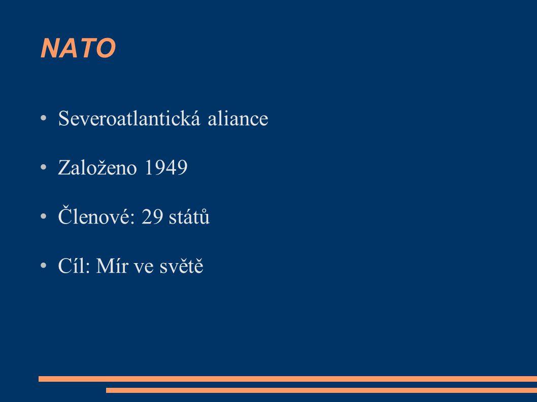 NATO Severoatlantická aliance Založeno 1949 Členové: 29 států Cíl: Mír ve světě