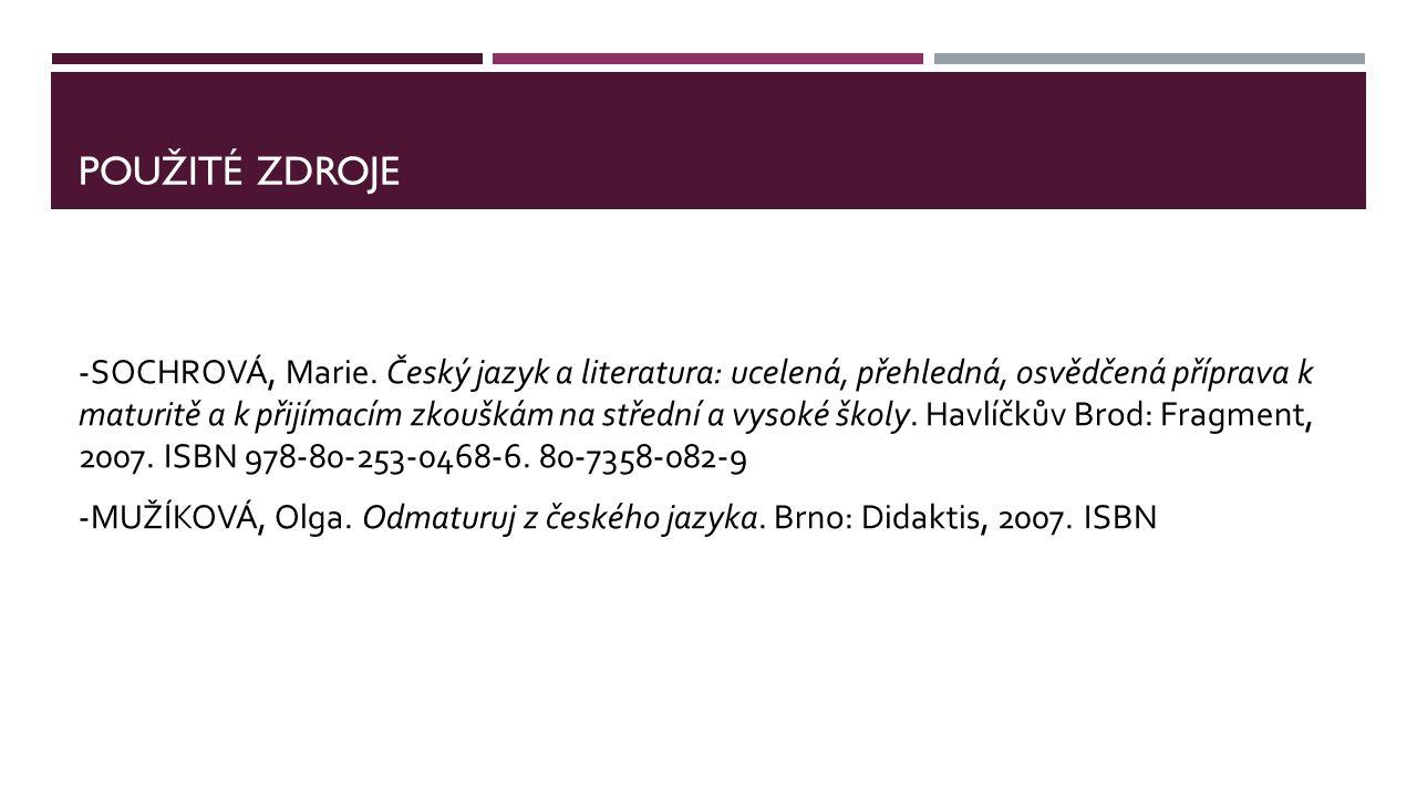 POUŽITÉ ZDROJE -SOCHROVÁ, Marie. Český jazyk a literatura: ucelená, přehledná, osvědčená příprava k maturitě a k přijímacím zkouškám na střední a vyso