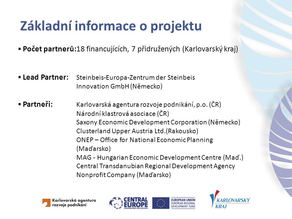 Základní informace o projektu  Partneři: Friuli Innovazione, Research and Technology Transfer Centre (Itálie) Piedmont Region (Itálie) Veneto Region Industry and Craft Department (Itálie) Polish Chamber of Commerce (Polsko) Lower Silesian Voivodeship (Polsko) Upper silesian Agency for Entrepreneurship Promotion Co.