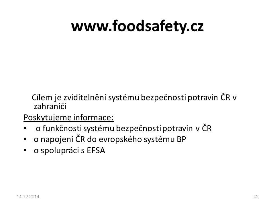 www.foodsafety.cz Cílem je zviditelnění systému bezpečnosti potravin ČR v zahraničí Poskytujeme informace: o funkčnosti systému bezpečnosti potravin v ČR o napojení ČR do evropského systému BP o spolupráci s EFSA 14.12.201442