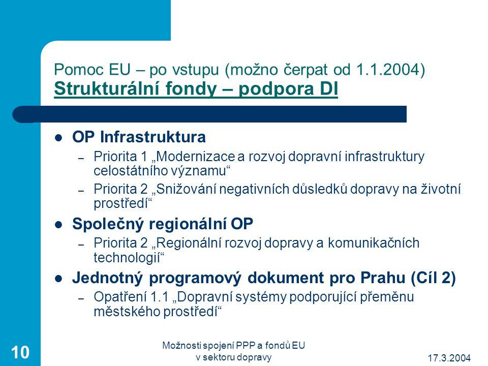 """17.3.2004 Možnosti spojení PPP a fondů EU v sektoru dopravy 10 Pomoc EU – po vstupu (možno čerpat od 1.1.2004) Strukturální fondy – podpora DI OP Infrastruktura – Priorita 1 """"Modernizace a rozvoj dopravní infrastruktury celostátního významu – Priorita 2 """"Snižování negativních důsledků dopravy na životní prostředí Společný regionální OP – Priorita 2 """"Regionální rozvoj dopravy a komunikačních technologií Jednotný programový dokument pro Prahu (Cíl 2) – Opatření 1.1 """"Dopravní systémy podporující přeměnu městského prostředí"""