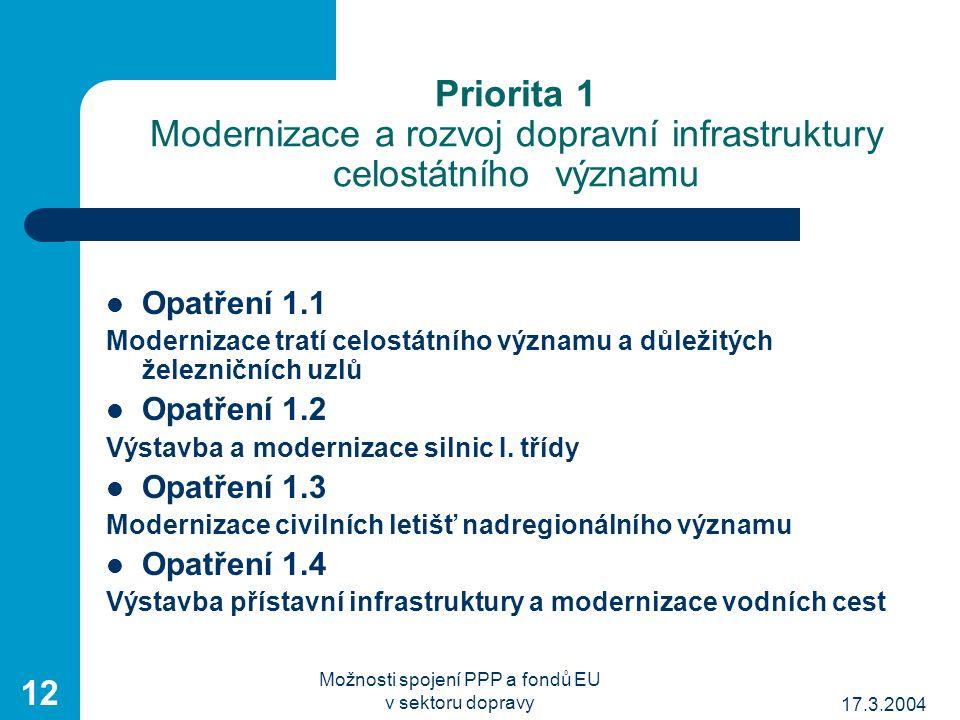 17.3.2004 Možnosti spojení PPP a fondů EU v sektoru dopravy 12 Priorita 1 Modernizace a rozvoj dopravní infrastruktury celostátního významu Opatření 1.1 Modernizace tratí celostátního významu a důležitých železničních uzlů Opatření 1.2 Výstavba a modernizace silnic I.