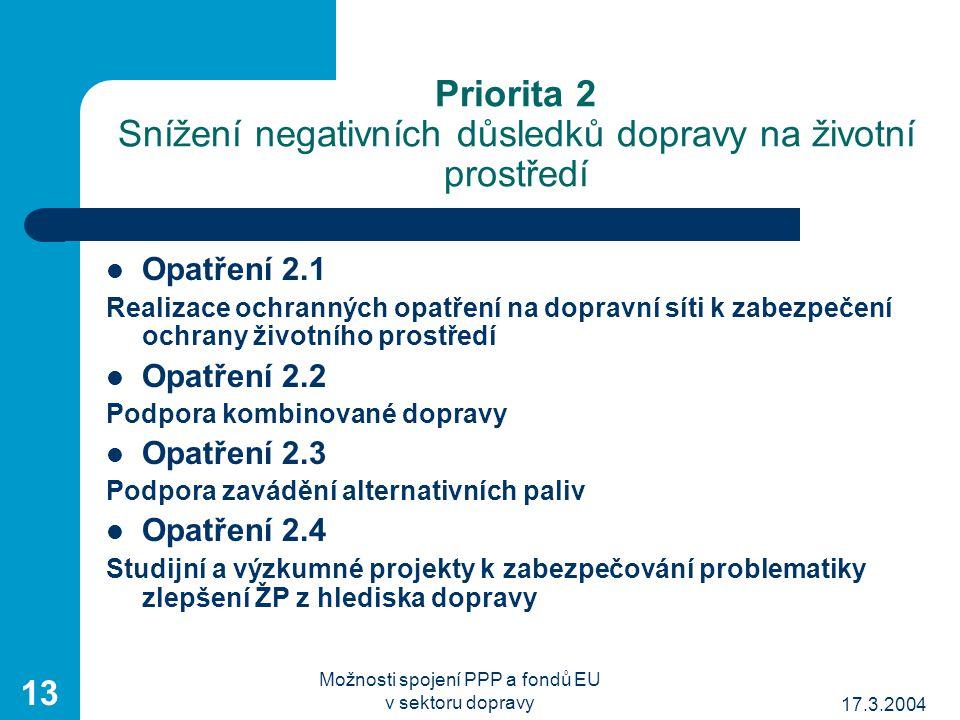 17.3.2004 Možnosti spojení PPP a fondů EU v sektoru dopravy 13 Priorita 2 Snížení negativních důsledků dopravy na životní prostředí Opatření 2.1 Realizace ochranných opatření na dopravní síti k zabezpečení ochrany životního prostředí Opatření 2.2 Podpora kombinované dopravy Opatření 2.3 Podpora zavádění alternativních paliv Opatření 2.4 Studijní a výzkumné projekty k zabezpečování problematiky zlepšení ŽP z hlediska dopravy