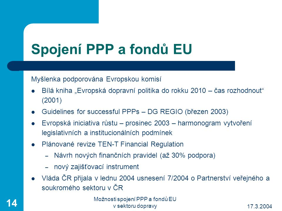 """17.3.2004 Možnosti spojení PPP a fondů EU v sektoru dopravy 14 Spojení PPP a fondů EU Myšlenka podporována Evropskou komisí Bílá kniha """"Evropská dopravní politika do rokku 2010 – čas rozhodnout (2001) Guidelines for successful PPPs – DG REGIO (březen 2003) Evropská iniciativa růstu – prosinec 2003 – harmonogram vytvoření legislativních a institucionálních podmínek Plánované revize TEN-T Financial Regulation – Návrh nových finančních pravidel (až 30% podpora) – nový zajišťovací instrument Vláda ČR přijala v lednu 2004 usnesení 7/2004 o Partnerství veřejného a soukromého sektoru v ČR"""