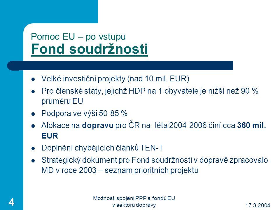 17.3.2004 Možnosti spojení PPP a fondů EU v sektoru dopravy 4 Pomoc EU – po vstupu Fond soudržnosti Velké investiční projekty (nad 10 mil.