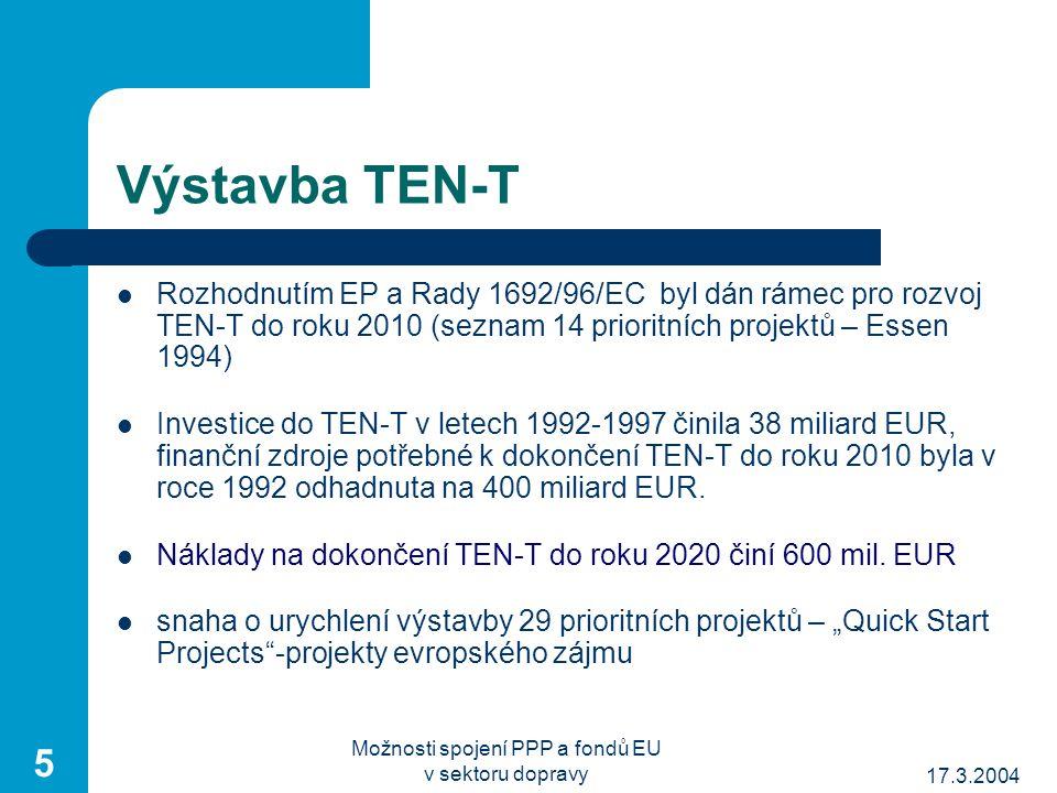 17.3.2004 Možnosti spojení PPP a fondů EU v sektoru dopravy 5 Výstavba TEN-T Rozhodnutím EP a Rady 1692/96/EC byl dán rámec pro rozvoj TEN-T do roku 2010 (seznam 14 prioritních projektů – Essen 1994) Investice do TEN-T v letech 1992-1997 činila 38 miliard EUR, finanční zdroje potřebné k dokončení TEN-T do roku 2010 byla v roce 1992 odhadnuta na 400 miliard EUR.