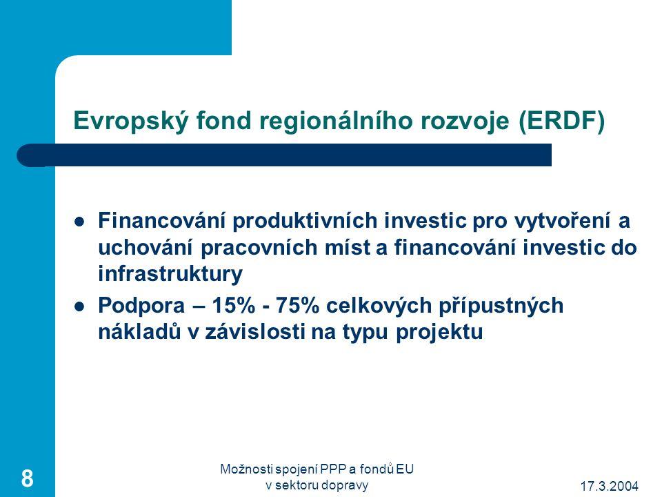 17.3.2004 Možnosti spojení PPP a fondů EU v sektoru dopravy 8 Evropský fond regionálního rozvoje (ERDF) Financování produktivních investic pro vytvoření a uchování pracovních míst a financování investic do infrastruktury Podpora – 15% - 75% celkových přípustných nákladů v závislosti na typu projektu