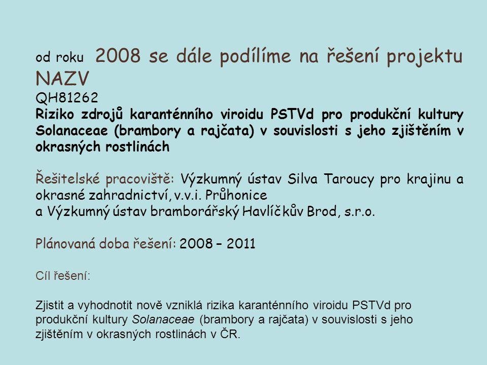 od roku 2008 se dále podílíme na řešení projektu NAZV QH81262 Riziko zdrojů karanténního viroidu PSTVd pro produkční kultury Solanaceae (brambory a rajčata) v souvislosti s jeho zjištěním v okrasných rostlinách Řešitelské pracoviště: Výzkumný ústav Silva Taroucy pro krajinu a okrasné zahradnictví, v.v.i.
