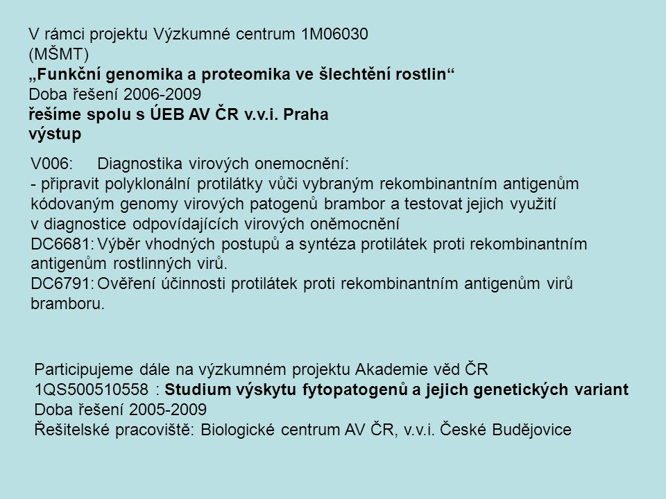 V006:Diagnostika virových onemocnění: - připravit polyklonální protilátky vůči vybraným rekombinantním antigenům kódovaným genomy virových patogenů brambor a testovat jejich využití v diagnostice odpovídajících virových oněmocnění DC6681:Výběr vhodných postupů a syntéza protilátek proti rekombinantním antigenům rostlinných virů.