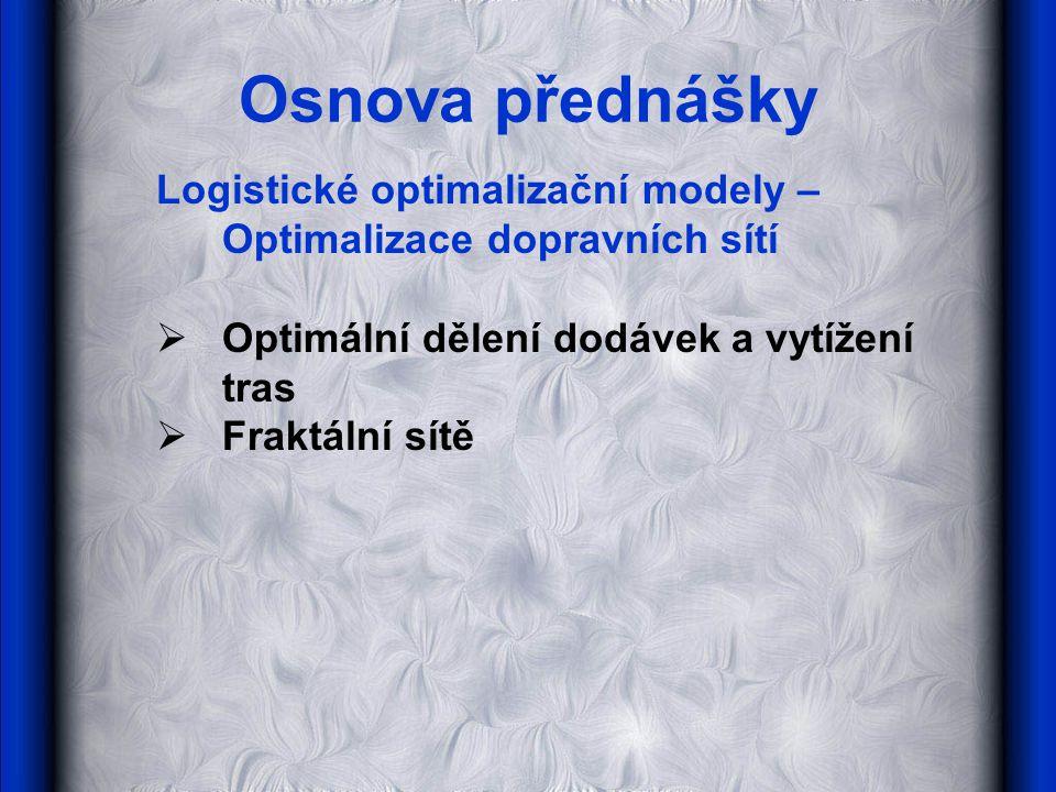 Osnova přednášky Logistické optimalizační modely – Optimalizace dopravních sítí  Optimální dělení dodávek a vytížení tras  Fraktální sítě