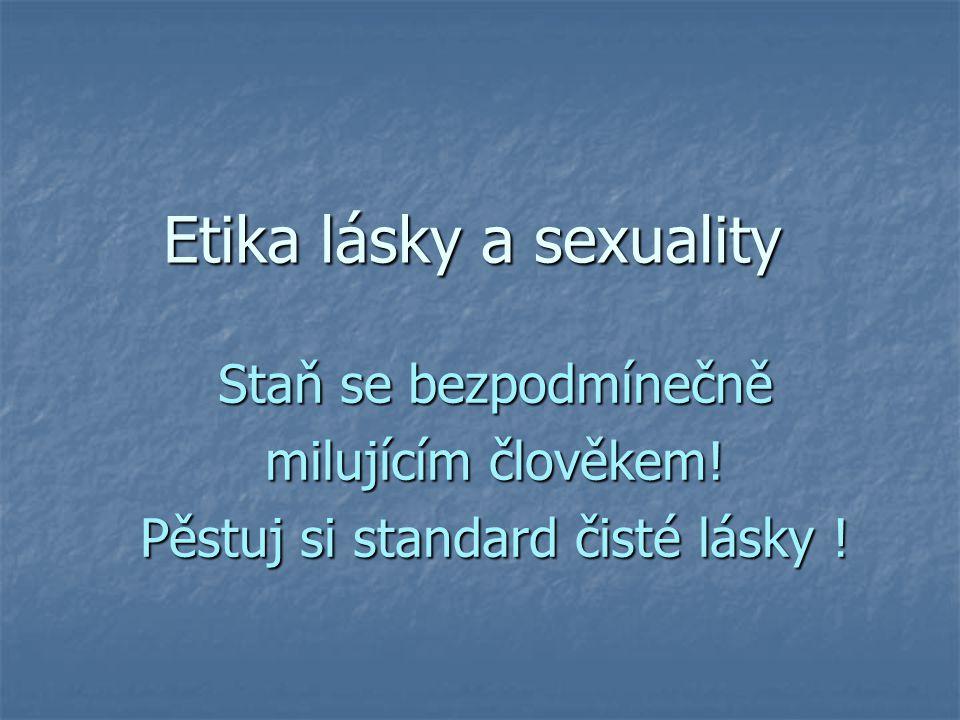 Etika lásky a sexuality Staň se bezpodmínečně milujícím člověkem! Pěstuj si standard čisté lásky !
