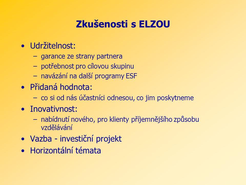 Zkušenosti s ELZOU Udržitelnost: –garance ze strany partnera –potřebnost pro cílovou skupinu –navázání na další programy ESF Přidaná hodnota: –co si od nás účastníci odnesou, co jim poskytneme Inovativnost: –nabídnutí nového, pro klienty příjemnějšího způsobu vzdělávání Vazba - investiční projekt Horizontální témata