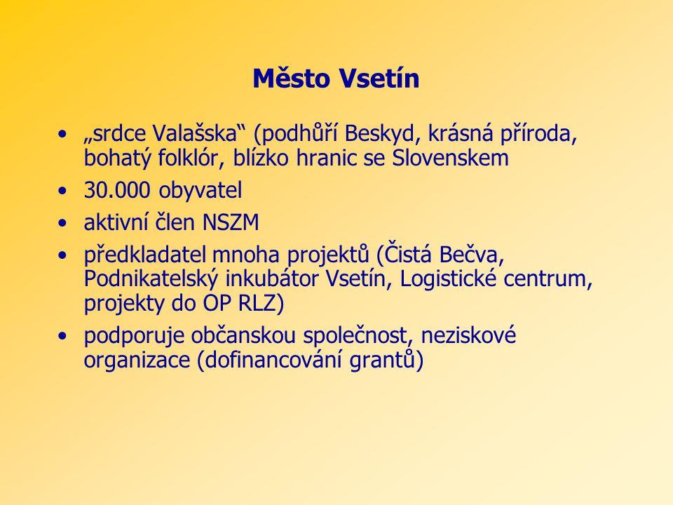 """Město Vsetín """"srdce Valašska (podhůří Beskyd, krásná příroda, bohatý folklór, blízko hranic se Slovenskem 30.000 obyvatel aktivní člen NSZM předkladatel mnoha projektů (Čistá Bečva, Podnikatelský inkubátor Vsetín, Logistické centrum, projekty do OP RLZ) podporuje občanskou společnost, neziskové organizace (dofinancování grantů)"""
