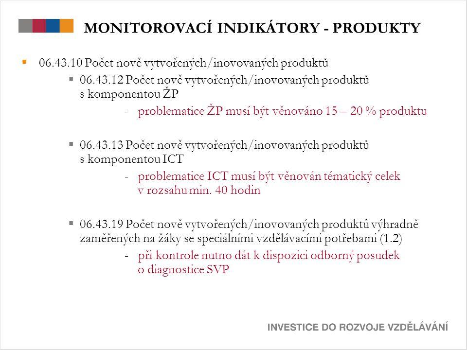 MONITOROVACÍ INDIKÁTORY - PRODUKTY  06.43.10 Počet nově vytvořených/inovovaných produktů  06.43.12 Počet nově vytvořených/inovovaných produktů s komponentou ŽP - problematice ŽP musí být věnováno 15 – 20 % produktu  06.43.13 Počet nově vytvořených/inovovaných produktů s komponentou ICT - problematice ICT musí být věnován tématický celek v rozsahu min.