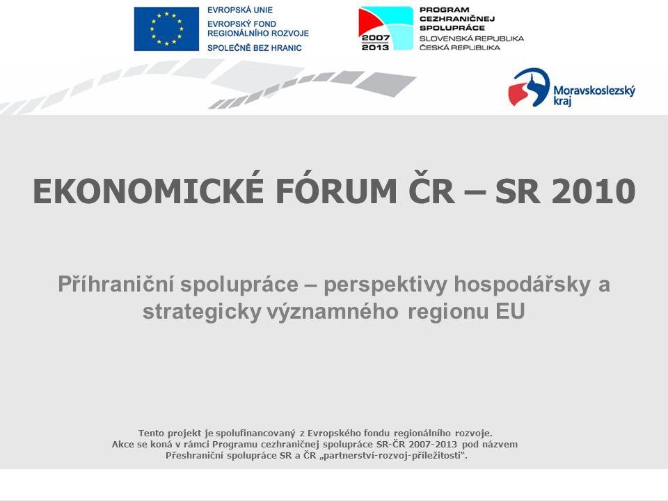 Evropské seskupení pro územní spolupráci EKONOMICKÉ FÓRUM ČR – SR 2010 Příhraniční spolupráce – perspektivy hospodářsky a strategicky významného regionu EU Tento projekt je spolufinancovaný z Evropského fondu regionálního rozvoje.