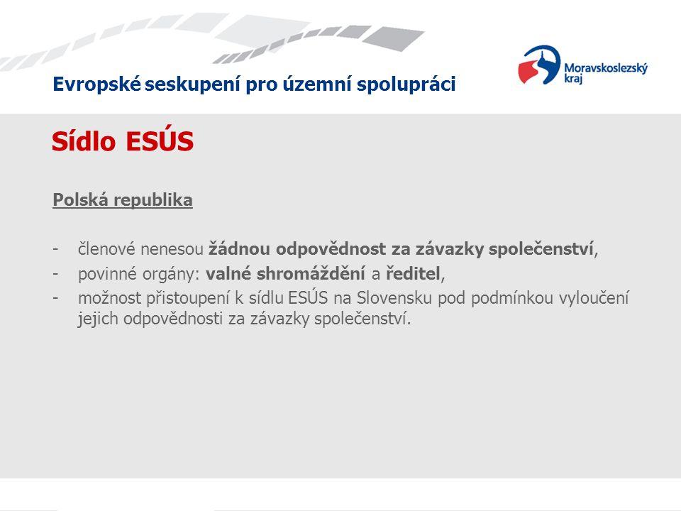 Evropské seskupení pro územní spolupráci Sídlo ESÚS Polská republika -členové nenesou žádnou odpovědnost za závazky společenství, -povinné orgány: valné shromáždění a ředitel, -možnost přistoupení k sídlu ESÚS na Slovensku pod podmínkou vyloučení jejich odpovědnosti za závazky společenství.
