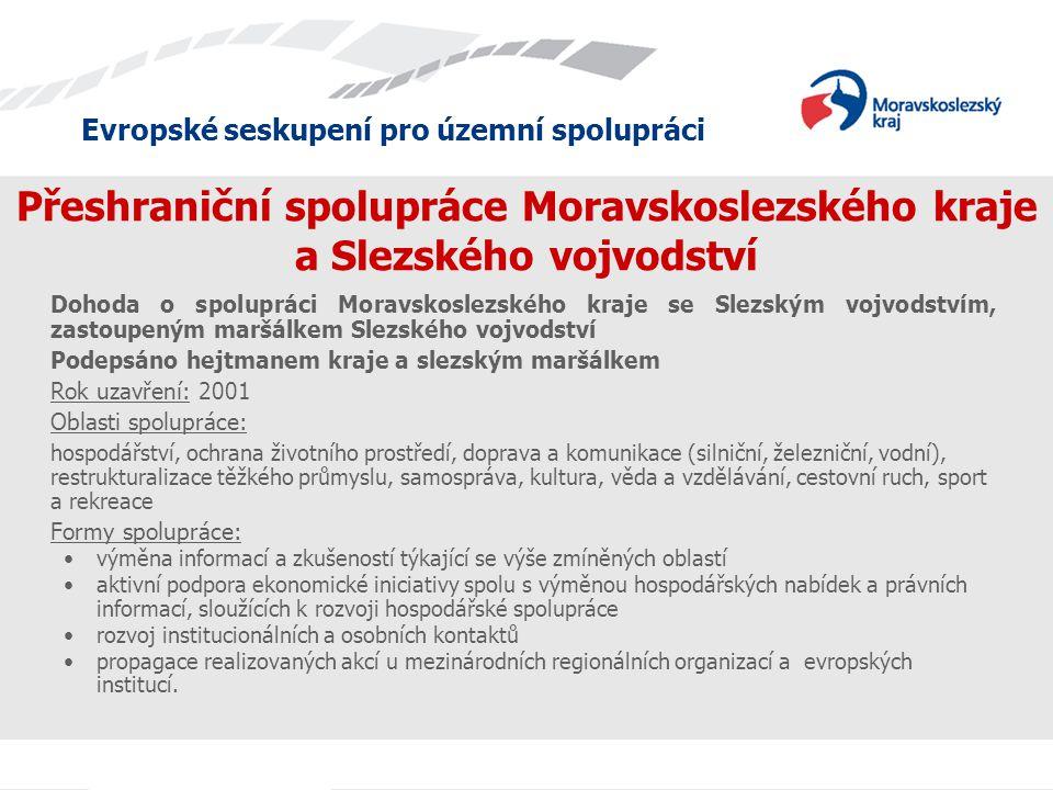 Evropské seskupení pro územní spolupráci Přeshraniční spolupráce Moravskoslezského kraje a Slezského vojvodství Dohoda o spolupráci Moravskoslezského kraje se Slezským vojvodstvím, zastoupeným maršálkem Slezského vojvodství Podepsáno hejtmanem kraje a slezským maršálkem Rok uzavření: 2001 Oblasti spolupráce: hospodářství, ochrana životního prostředí, doprava a komunikace (silniční, železniční, vodní), restrukturalizace těžkého průmyslu, samospráva, kultura, věda a vzdělávání, cestovní ruch, sport a rekreace Formy spolupráce: výměna informací a zkušeností týkající se výše zmíněných oblastí aktivní podpora ekonomické iniciativy spolu s výměnou hospodářských nabídek a právních informací, sloužících k rozvoji hospodářské spolupráce rozvoj institucionálních a osobních kontaktů propagace realizovaných akcí u mezinárodních regionálních organizací a evropských institucí.