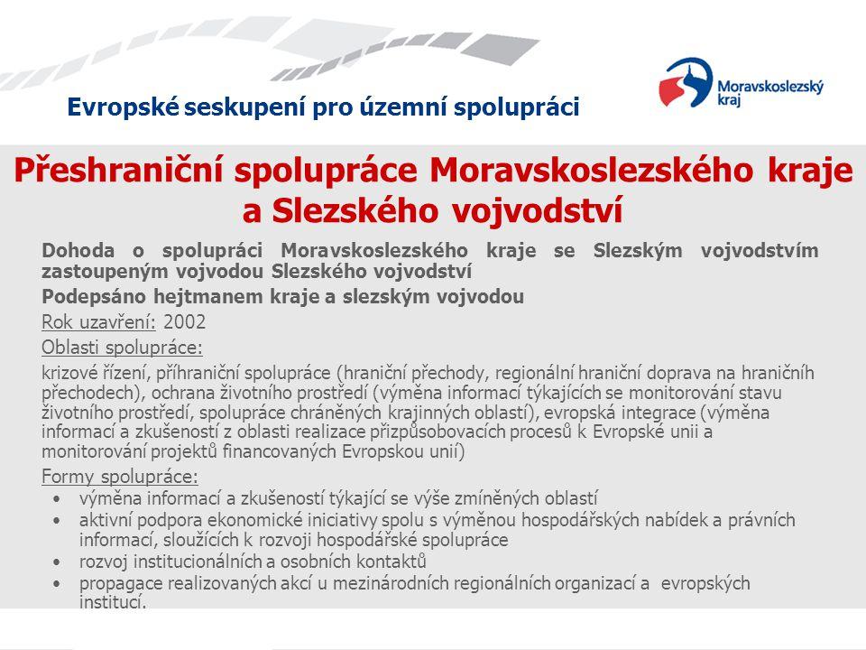 Evropské seskupení pro územní spolupráci Přeshraniční spolupráce Moravskoslezského kraje a Slezského vojvodství Dohoda o spolupráci Moravskoslezského kraje se Slezským vojvodstvím zastoupeným vojvodou Slezského vojvodství Podepsáno hejtmanem kraje a slezským vojvodou Rok uzavření: 2002 Oblasti spolupráce: krizové řízení, příhraniční spolupráce (hraniční přechody, regionální hraniční doprava na hraničníh přechodech), ochrana životního prostředí (výměna informací týkajících se monitorování stavu životního prostředí, spolupráce chráněných krajinných oblastí), evropská integrace (výměna informací a zkušeností z oblasti realizace přizpůsobovacích procesů k Evropské unii a monitorování projektů financovaných Evropskou unií) Formy spolupráce: výměna informací a zkušeností týkající se výše zmíněných oblastí aktivní podpora ekonomické iniciativy spolu s výměnou hospodářských nabídek a právních informací, sloužících k rozvoji hospodářské spolupráce rozvoj institucionálních a osobních kontaktů propagace realizovaných akcí u mezinárodních regionálních organizací a evropských institucí.