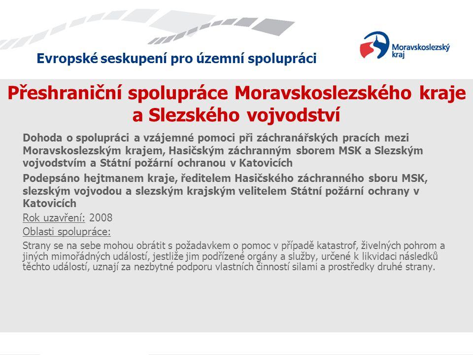 Evropské seskupení pro územní spolupráci Přeshraniční spolupráce Moravskoslezského kraje a Slezského vojvodství Dohoda o spolupráci a vzájemné pomoci při záchranářských pracích mezi Moravskoslezským krajem, Hasičským záchranným sborem MSK a Slezským vojvodstvím a Státní požární ochranou v Katovicích Podepsáno hejtmanem kraje, ředitelem Hasičského záchranného sboru MSK, slezským vojvodou a slezským krajským velitelem Státní požární ochrany v Katovicích Rok uzavření: 2008 Oblasti spolupráce: Strany se na sebe mohou obrátit s požadavkem o pomoc v případě katastrof, živelných pohrom a jiných mimořádných událostí, jestliže jim podřízené orgány a služby, určené k likvidaci následků těchto událostí, uznají za nezbytné podporu vlastních činností silami a prostředky druhé strany.
