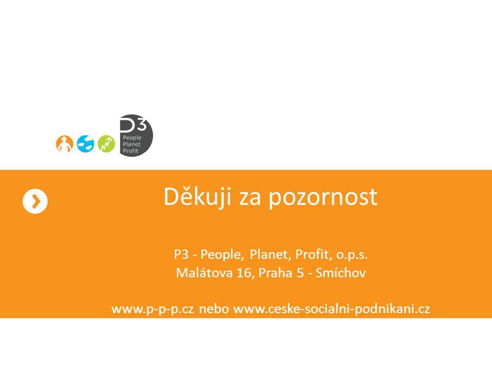 Děkuji za pozornost P3 - People, Planet, Profit, o.p.s. Malátova 16, Praha 5 - Smíchov www.p-p-p.cz nebo www.ceske-socialni-podnikani.cz