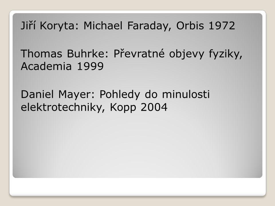 Jiří Koryta: Michael Faraday, Orbis 1972 Thomas Buhrke: Převratné objevy fyziky, Academia 1999 Daniel Mayer: Pohledy do minulosti elektrotechniky, Kopp 2004