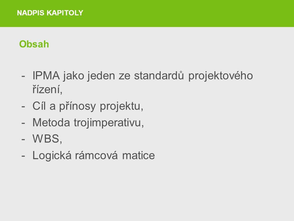 Obsah -IPMA jako jeden ze standardů projektového řízení, -Cíl a přínosy projektu, -Metoda trojimperativu, -WBS, -Logická rámcová matice NADPIS KAPITOL