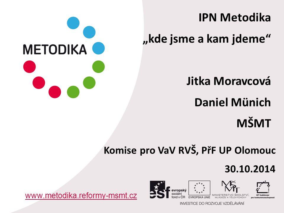 """IPN Metodika """"kde jsme a kam jdeme Jitka Moravcová Daniel Münich MŠMT www.metodika.reformy-msmt.cz Komise pro VaV RVŠ, PřF UP Olomouc 30.10.2014"""