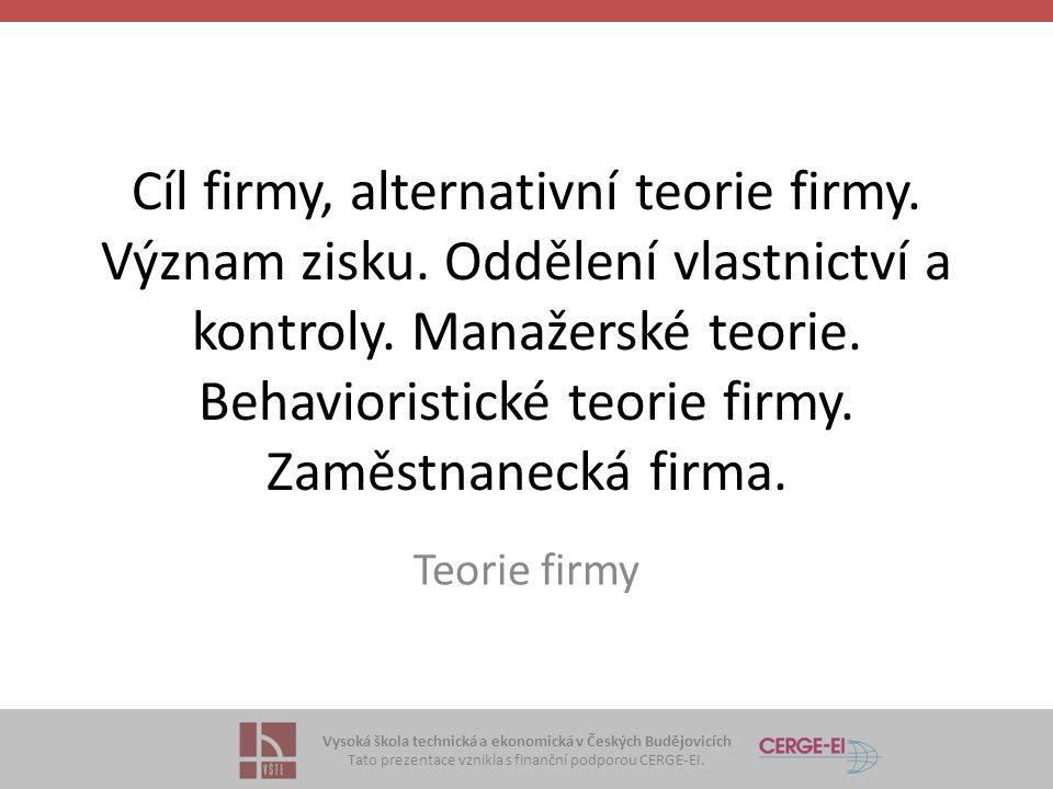 Vysoká škola technická a ekonomická v Českých Budějovicích Tato prezentace vznikla s finanční podporou CERGE-EI. Cíl firmy, alternativní teorie firmy.