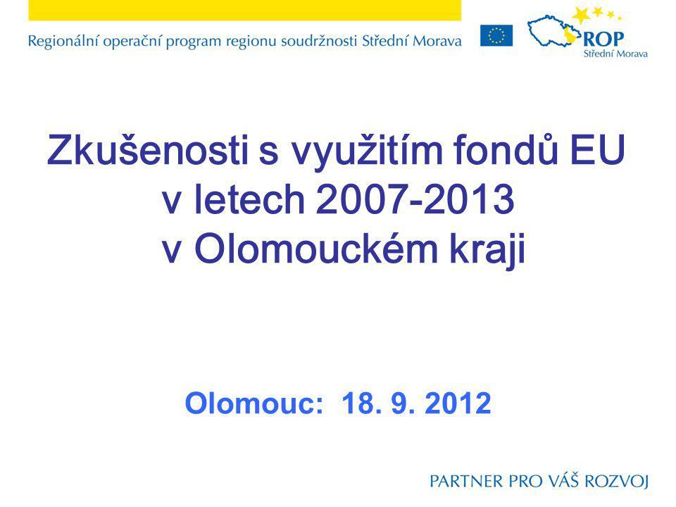 Zkušenosti s využitím fondů EU v letech 2007-2013 v Olomouckém kraji Olomouc: 18. 9. 2012