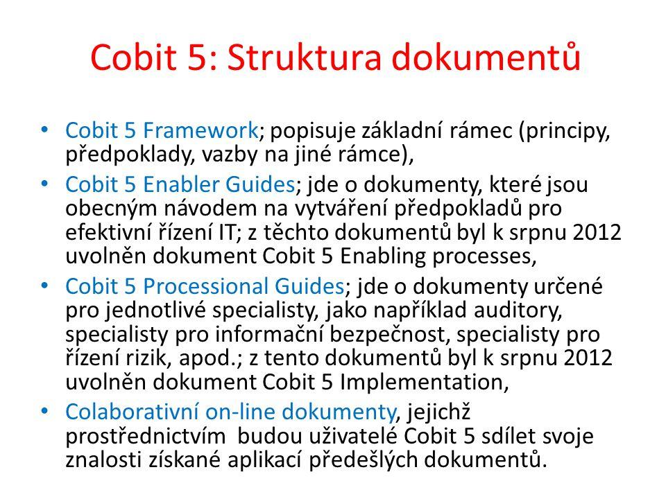 Cobit 5: Struktura dokumentů Cobit 5 Framework; popisuje základní rámec (principy, předpoklady, vazby na jiné rámce), Cobit 5 Enabler Guides; jde o dokumenty, které jsou obecným návodem na vytváření předpokladů pro efektivní řízení IT; z těchto dokumentů byl k srpnu 2012 uvolněn dokument Cobit 5 Enabling processes, Cobit 5 Processional Guides; jde o dokumenty určené pro jednotlivé specialisty, jako například auditory, specialisty pro informační bezpečnost, specialisty pro řízení rizik, apod.; z tento dokumentů byl k srpnu 2012 uvolněn dokument Cobit 5 Implementation, Colaborativní on-line dokumenty, jejichž prostřednictvím budou uživatelé Cobit 5 sdílet svoje znalosti získané aplikací předešlých dokumentů.