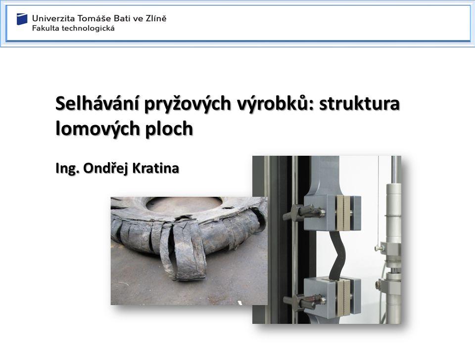 Selhávání pryžových výrobků: struktura lomových ploch Ing. Ondřej Kratina