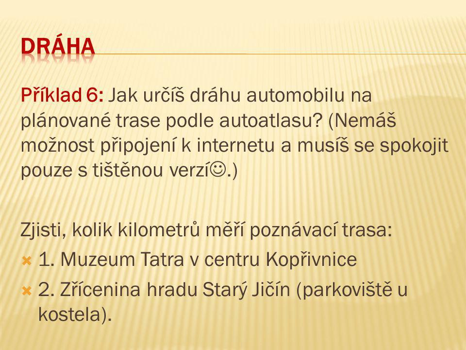 Příklad 6: Jak určíš dráhu automobilu na plánované trase podle autoatlasu? (Nemáš možnost připojení k internetu a musíš se spokojit pouze s tištěnou v