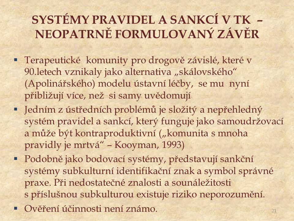 """SYSTÉMY PRAVIDEL A SANKCÍ V TK – NEOPATRNĚ FORMULOVANÝ ZÁVĚR  Terapeutické komunity pro drogově závislé, které v 90.letech vznikaly jako alternativa """"skálovského (Apolinářského) modelu ústavní léčby, se mu nyní přibližují více, než si samy uvědomují  Jedním z ústředních problémů je složitý a nepřehledný systém pravidel a sankcí, který funguje jako samoudržovací a může být kontraproduktivní (""""komunita s mnoha pravidly je mrtvá – Kooyman, 1993)  Podobně jako bodovací systémy, představují sankční systémy subkulturní identifikační znak a symbol správné praxe."""