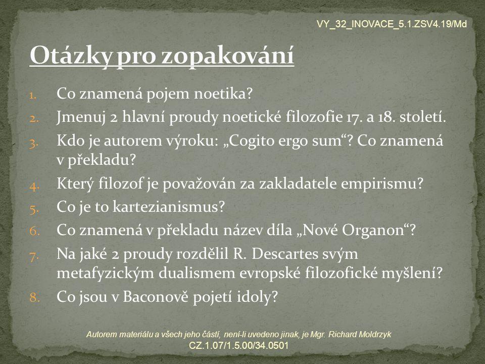 """1. Co znamená pojem noetika? 2. Jmenuj 2 hlavní proudy noetické filozofie 17. a 18. století. 3. Kdo je autorem výroku: """"Cogito ergo sum""""? Co znamená v"""
