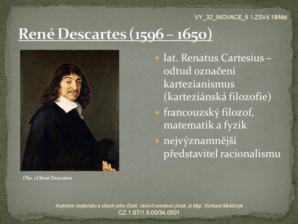 lat. Renatus Cartesius – odtud označení kartezianismus (karteziánská filozofie) francouzský filozof, matematik a fyzik nejvýznamnější představitel rac