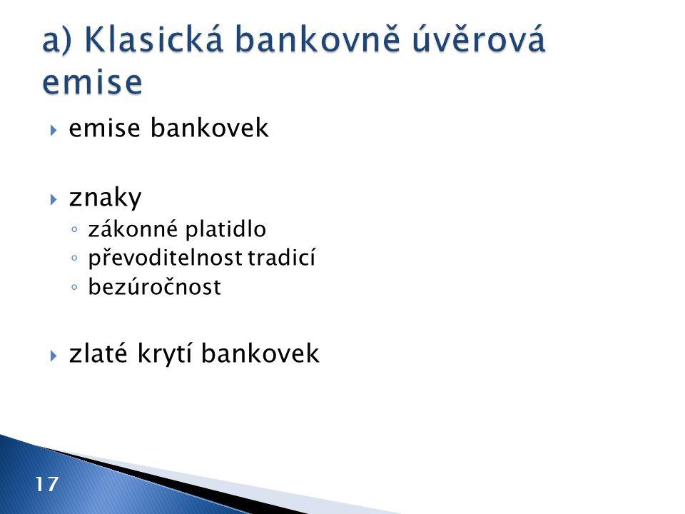  emise bankovek  znaky ◦ zákonné platidlo ◦ převoditelnost tradicí ◦ bezúročnost  zlaté krytí bankovek 17
