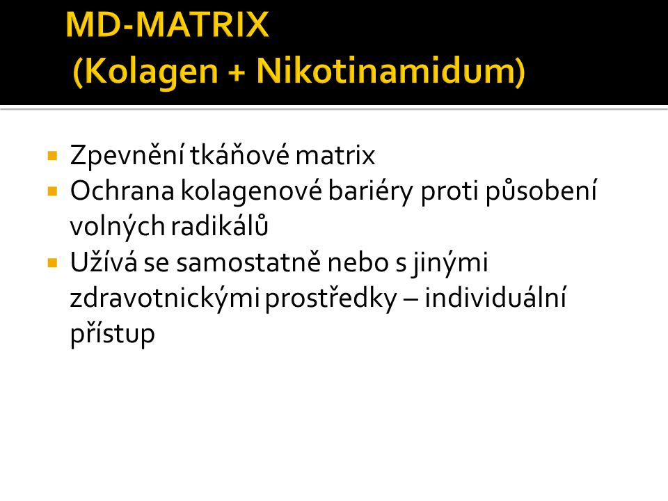  Zpevnění tkáňové matrix  Ochrana kolagenové bariéry proti působení volných radikálů  Užívá se samostatně nebo s jinými zdravotnickými prostředky –