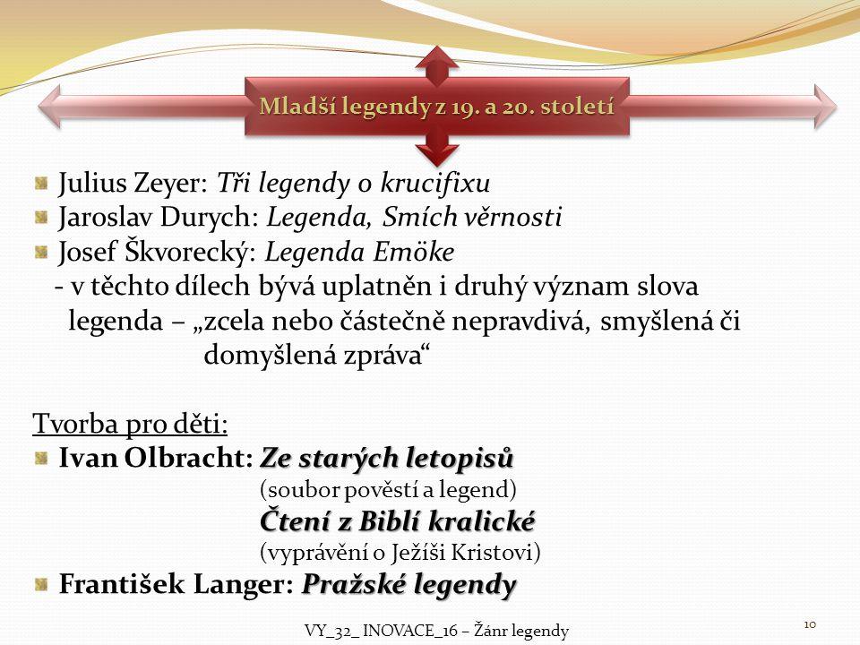 Julius Zeyer: Tři legendy o krucifixu Jaroslav Durych: Legenda, Smích věrnosti Josef Škvorecký: Legenda Emöke - v těchto dílech bývá uplatněn i druhý